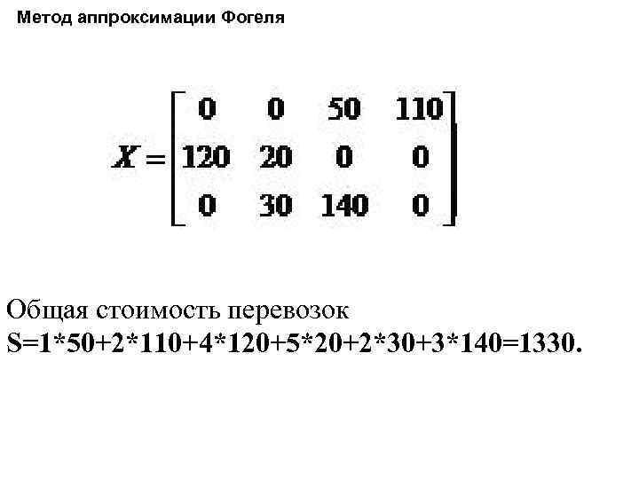 Метод аппроксимации Фогеля Общая стоимость перевозок S=1*50+2*110+4*120+5*20+2*30+3*140=1330.