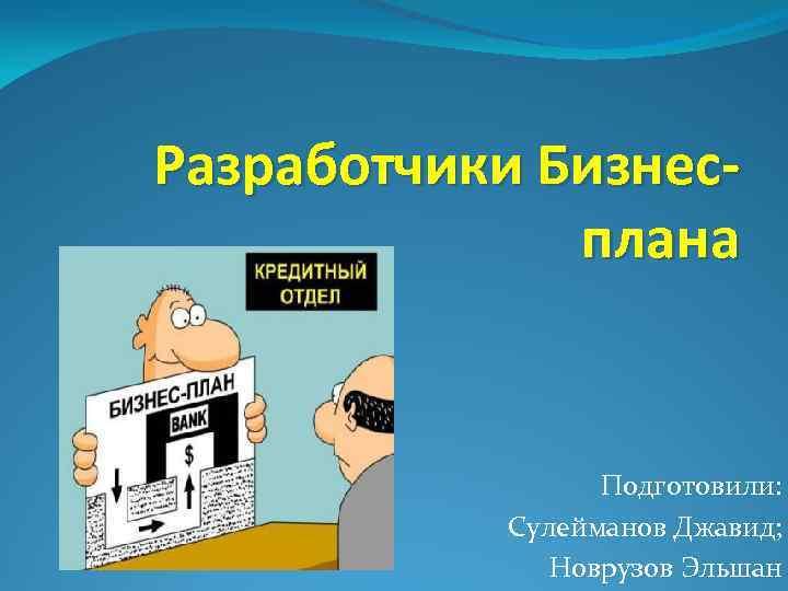 Разработчики Бизнесплана Подготовили: Сулейманов Джавид; Новрузов Эльшан