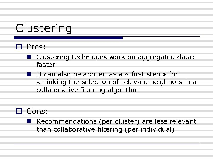 Clustering o Pros: n Clustering techniques work on aggregated data: faster n It can