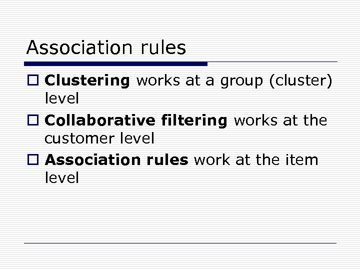 Association rules o Clustering works at a group (cluster) level o Collaborative filtering works