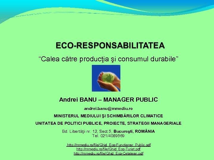 """""""Calea către producţia şi consumul durabile"""" Andrei BANU – MANAGER PUBLIC andrei. banu@mmediu. ro"""