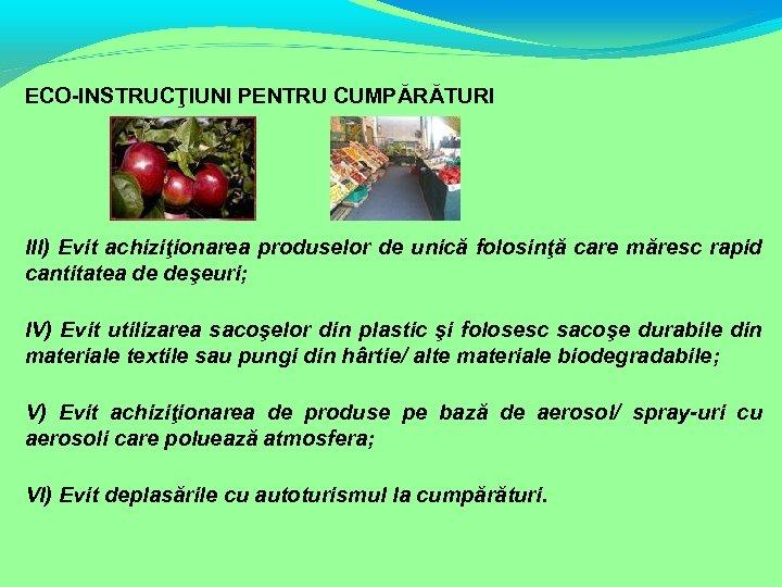 ECO-INSTRUCŢIUNI PENTRU CUMPĂRĂTURI III) Evit achiziţionarea produselor de unică folosinţă care măresc rapid cantitatea
