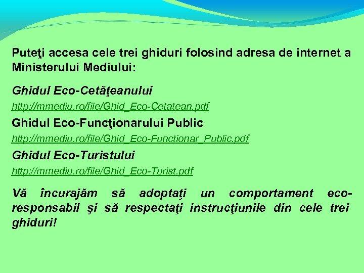 Puteţi accesa cele trei ghiduri folosind adresa de internet a Ministerului Mediului: Ghidul Eco-Cetăţeanului