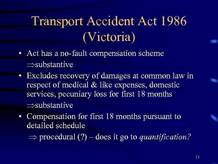 Transport Accident Act 1986 (Victoria) • Act has a no-fault compensation scheme substantive •