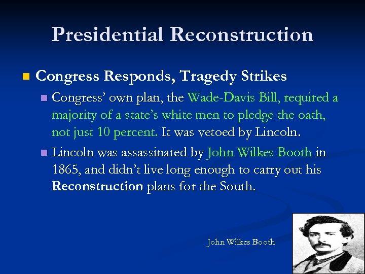 Presidential Reconstruction n Congress Responds, Tragedy Strikes Congress' own plan, the Wade-Davis Bill, required