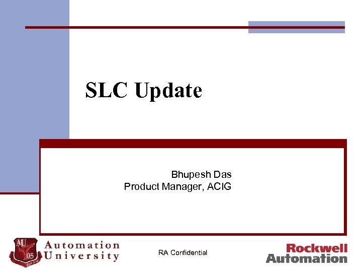 SLC Update Bhupesh Das Product Manager, ACIG RA Confidential
