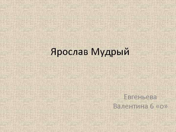 Ярослав Мудрый Евгеньева Валентина 6 «о»