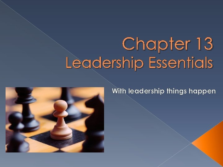 Chapter 13 Leadership Essentials With leadership things happen