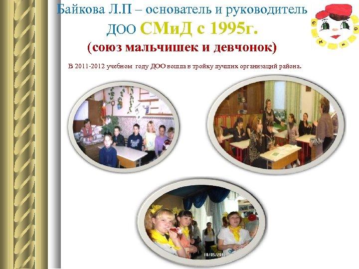 Байкова Л. П – основатель и руководитель ДОО СМи. Д с 1995 г. (союз