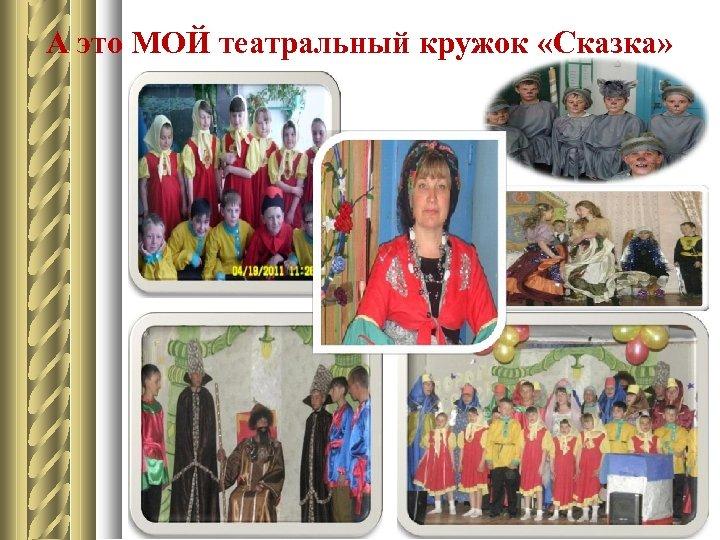 А это МОЙ театральный кружок «Сказка» Руководитель Байкова Л. П.