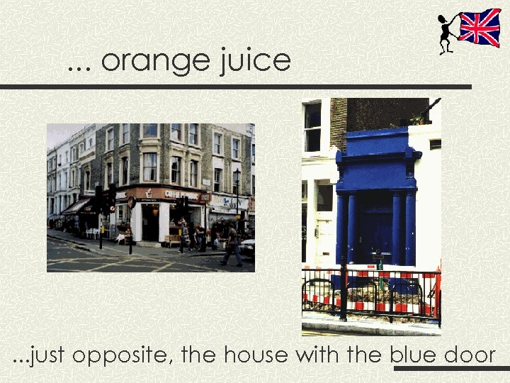 . . . orange juice . . . just opposite, the house with the
