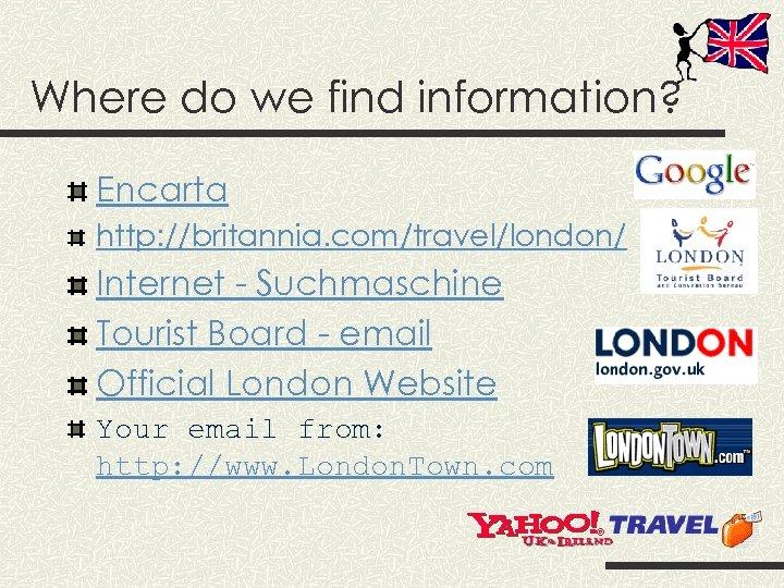 Where do we find information? Encarta http: //britannia. com/travel/london/ Internet - Suchmaschine Tourist Board