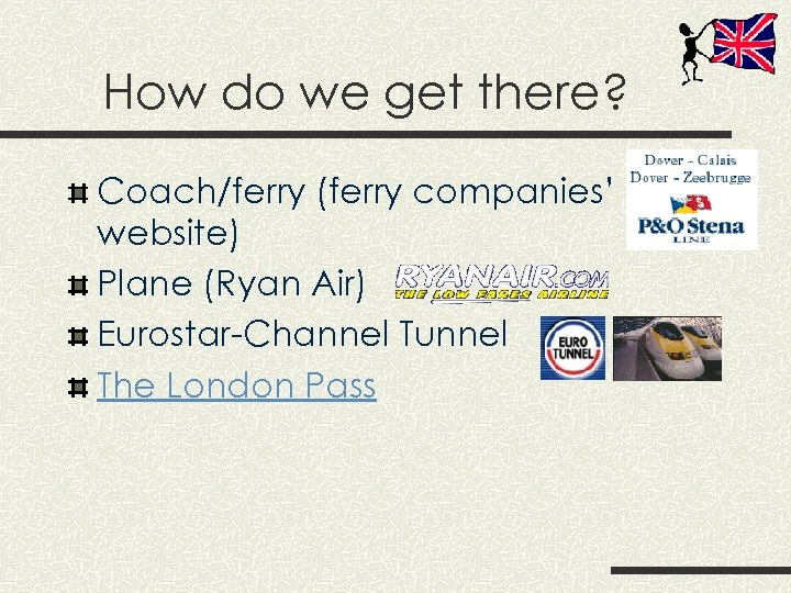 How do we get there? Coach/ferry (ferry companies' website) Plane (Ryan Air) Eurostar-Channel Tunnel