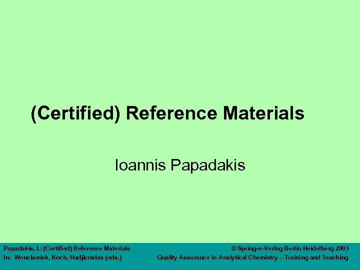 (Certified) Reference Materials Ioannis Papadakis, I. : (Certified) Reference Materials In: Wenclawiak, Koch, Hadjicostas