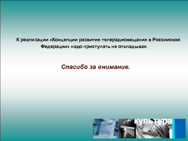 К реализации «Концепции развития телерадиовещания в Российской Федерации» надо приступать не откладывая. Спасибо