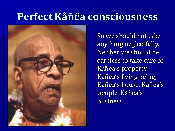 Perfect Kåñëa consciousness So we should not take anything neglectfully. Neither we should be