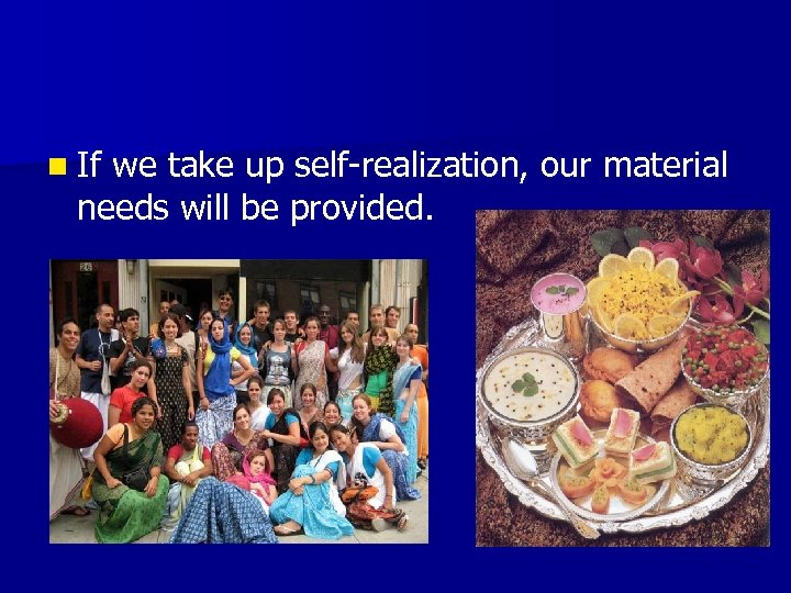 n If we take up self-realization, our material needs will be provided.