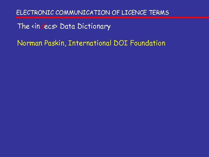ELECTRONIC COMMUNICATION OF LICENCE TERMS The <indecs> Data Dictionary Norman Paskin, International DOI Foundation