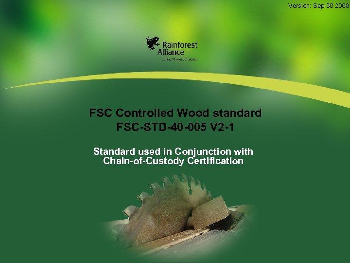 Version: Sep 30 2008 FSC Controlled Wood standard FSC-STD-40 -005 V 2 -1 Standard