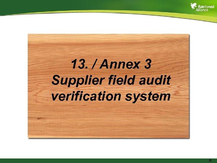 13. / Annex 3 Supplier field audit verification system 35