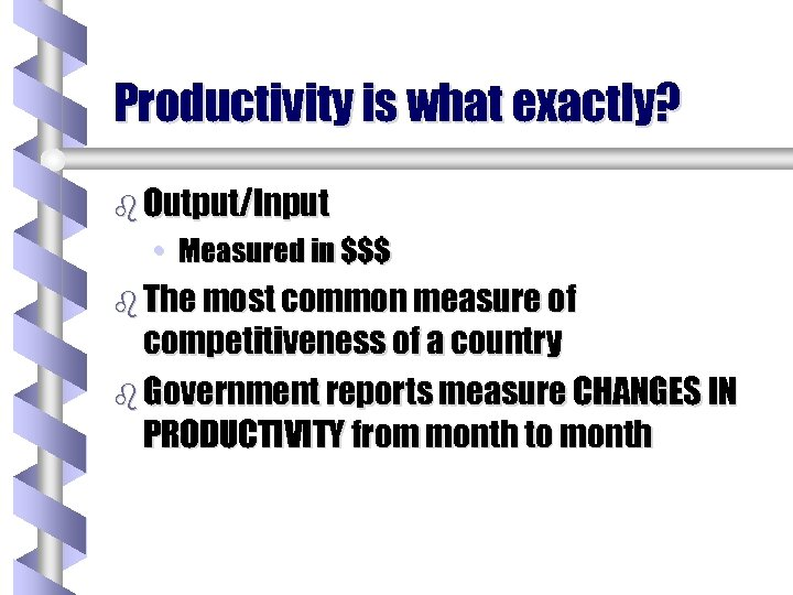 Productivity is what exactly? b Output/Input • Measured in $$$ b The most common