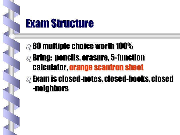 Exam Structure b 80 multiple choice worth 100% b Bring: pencils, erasure, 5 -function