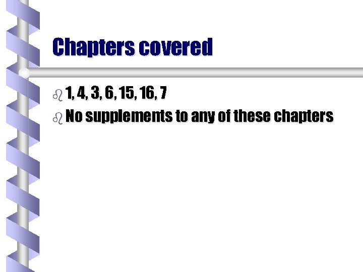 Chapters covered b 1, 4, 3, 6, 15, 16, 7 b No supplements to