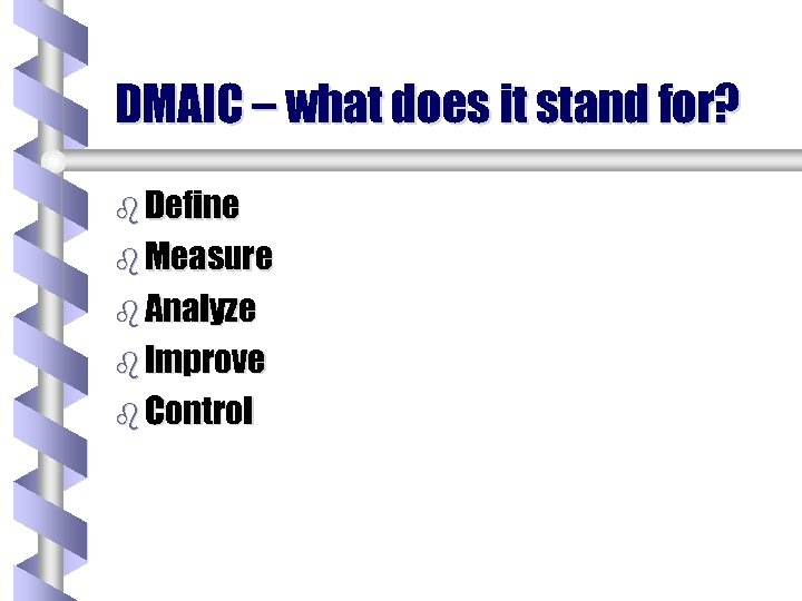 DMAIC – what does it stand for? b Define b Measure b Analyze b