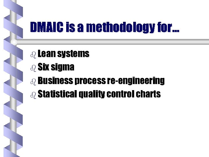 DMAIC is a methodology for… b Lean systems b Six sigma b Business process