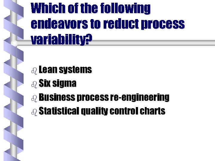 Which of the following endeavors to reduct process variability? b Lean systems b Six