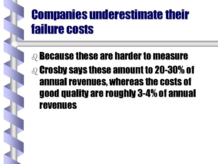 Companies underestimate their failure costs b Because these are harder to measure b Crosby