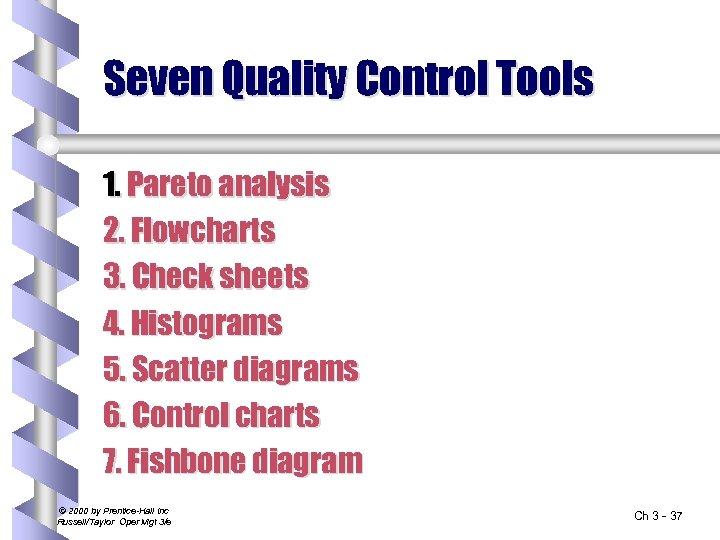 Seven Quality Control Tools 1. Pareto analysis 2. Flowcharts 3. Check sheets 4. Histograms