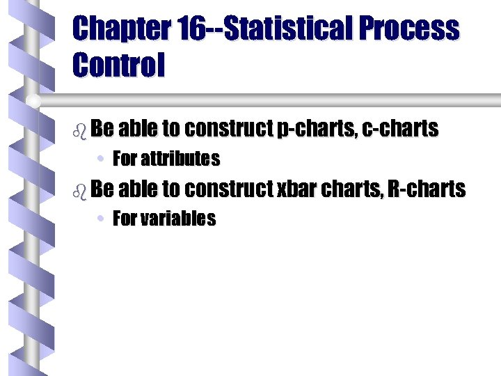 Chapter 16 --Statistical Process Control b Be able to construct p-charts, c-charts • For