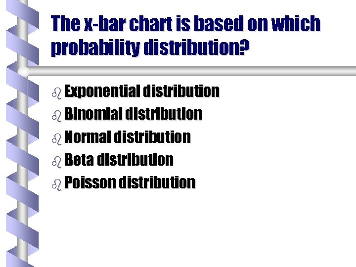 The x-bar chart is based on which probability distribution? b Exponential distribution b Binomial