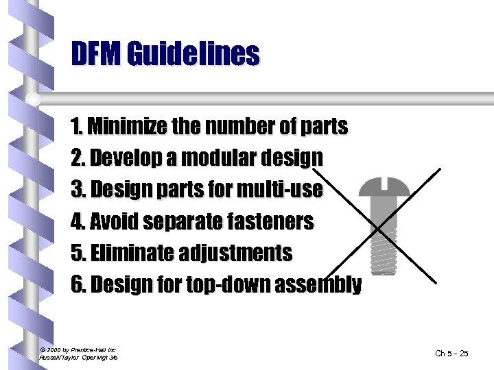DFM Guidelines 1. Minimize the number of parts 2. Develop a modular design 3.