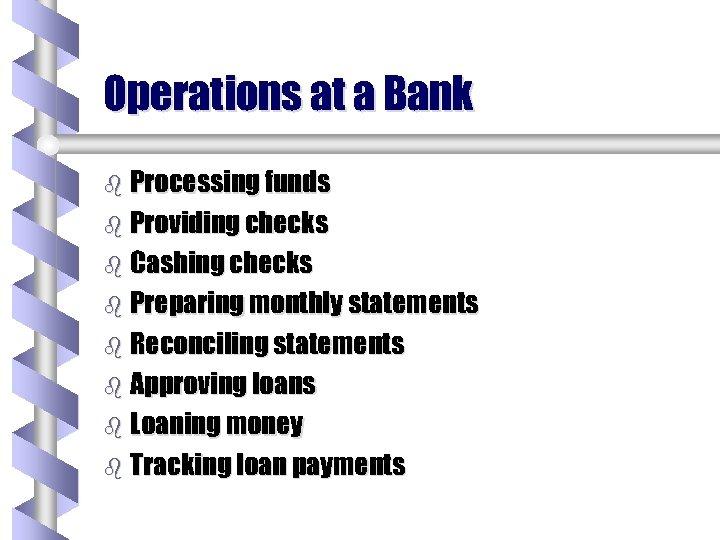 Operations at a Bank b Processing funds b Providing checks b Cashing checks b