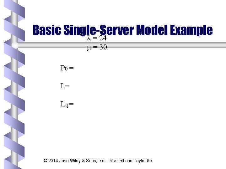 Basic Single-Server Model Example l = 24 µ = 30 P 0 = L=