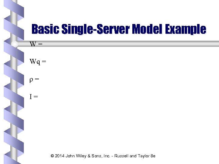 Basic Single-Server Model Example W= Wq = ρ= I= © 2014 John Wiley &