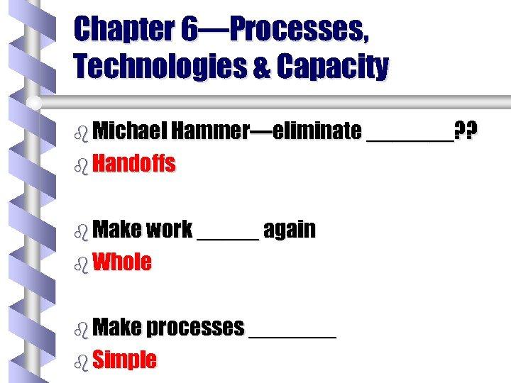 Chapter 6—Processes, Technologies & Capacity b Michael Hammer—eliminate _______? ? b Handoffs b Make
