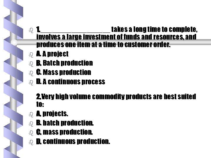 b b b b b 1. _________ takes a long time to complete, involves