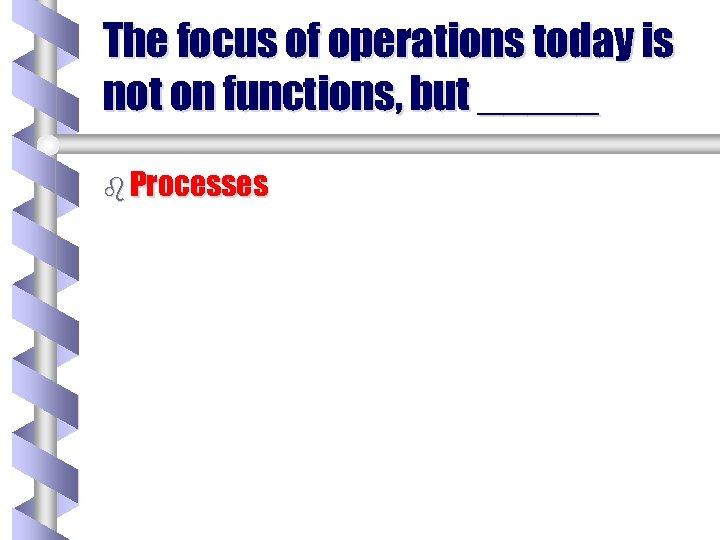 The focus of operations today is not on functions, but _____ b Processes