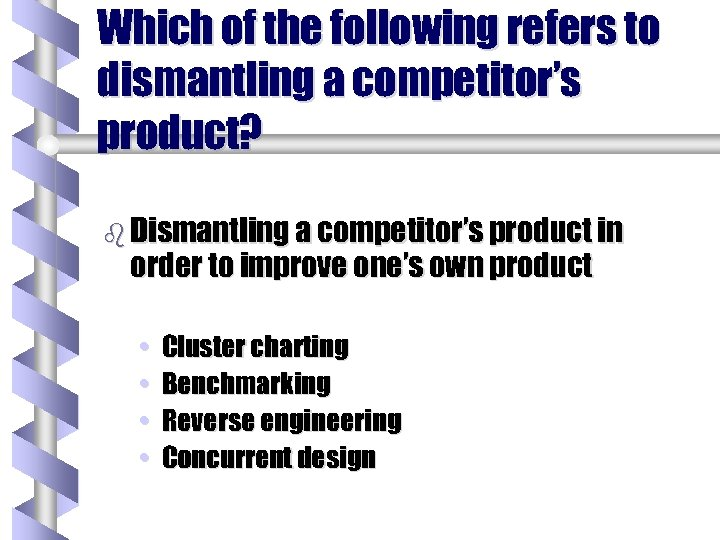 Which of the following refers to dismantling a competitor's product? b Dismantling a competitor's