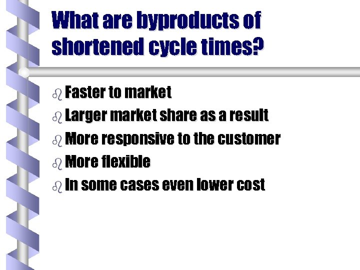 What are byproducts of shortened cycle times? b Faster to market b Larger market