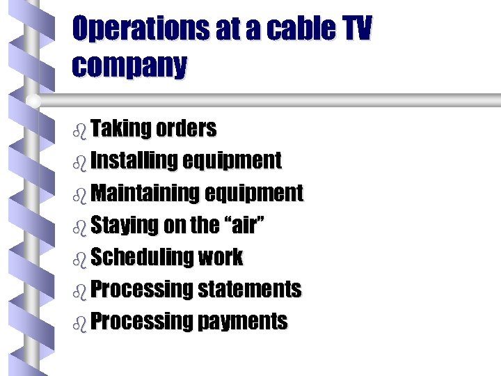 Operations at a cable TV company b Taking orders b Installing equipment b Maintaining