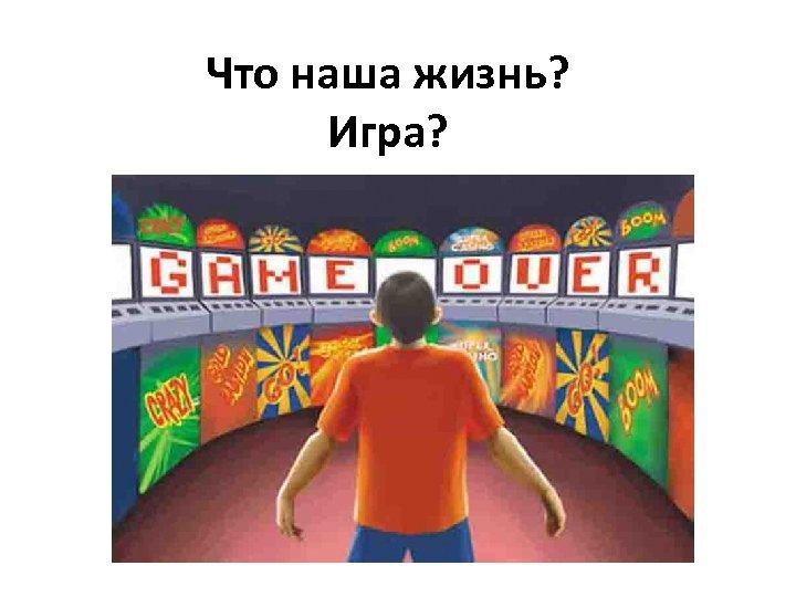 Что наша жизнь? Игра?