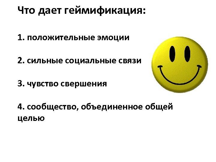 Что дает геймификация: 1. положительные эмоции 2. сильные социальные связи 3. чувство свершения 4.