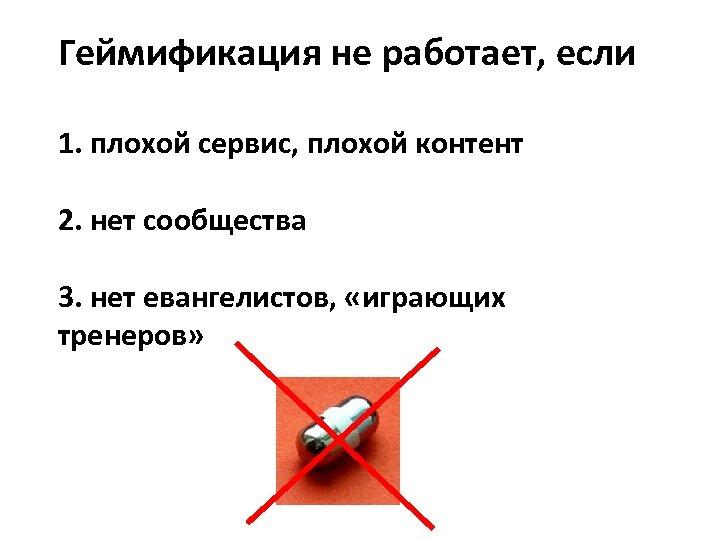Геймификация не работает, если 1. плохой сервис, плохой контент 2. нет сообщества 3. нет