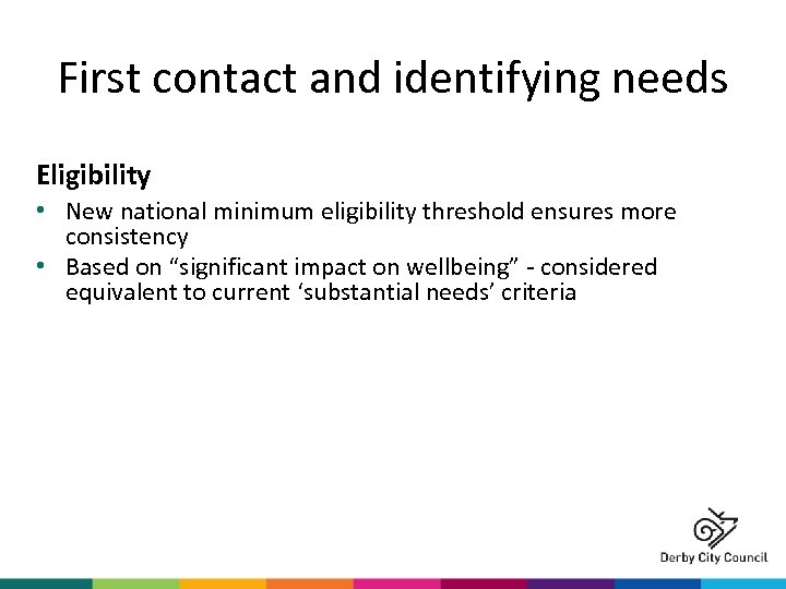 First contact and identifying needs Eligibility • New national minimum eligibility threshold ensures more