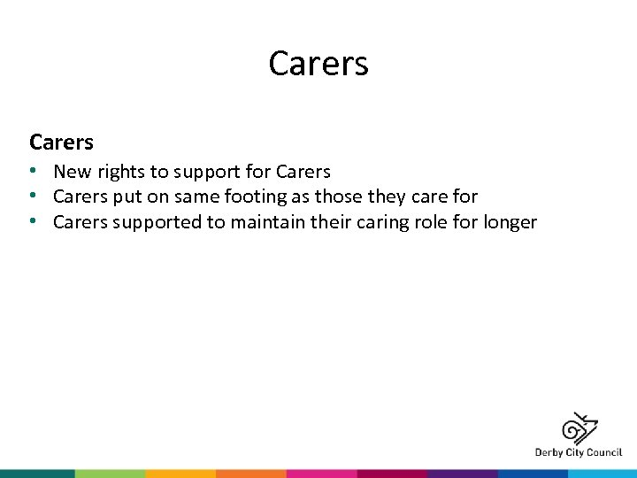 Carers • New rights to support for Carers • Carers put on same footing