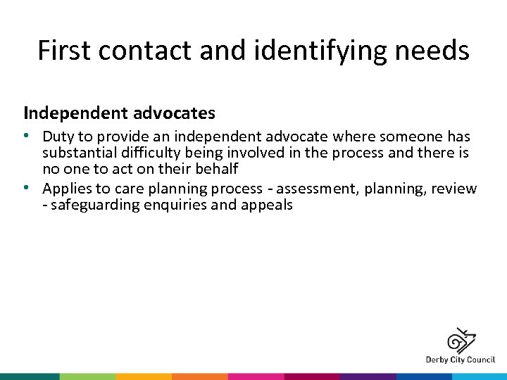 First contact and identifying needs Independent advocates • Duty to provide an independent advocate